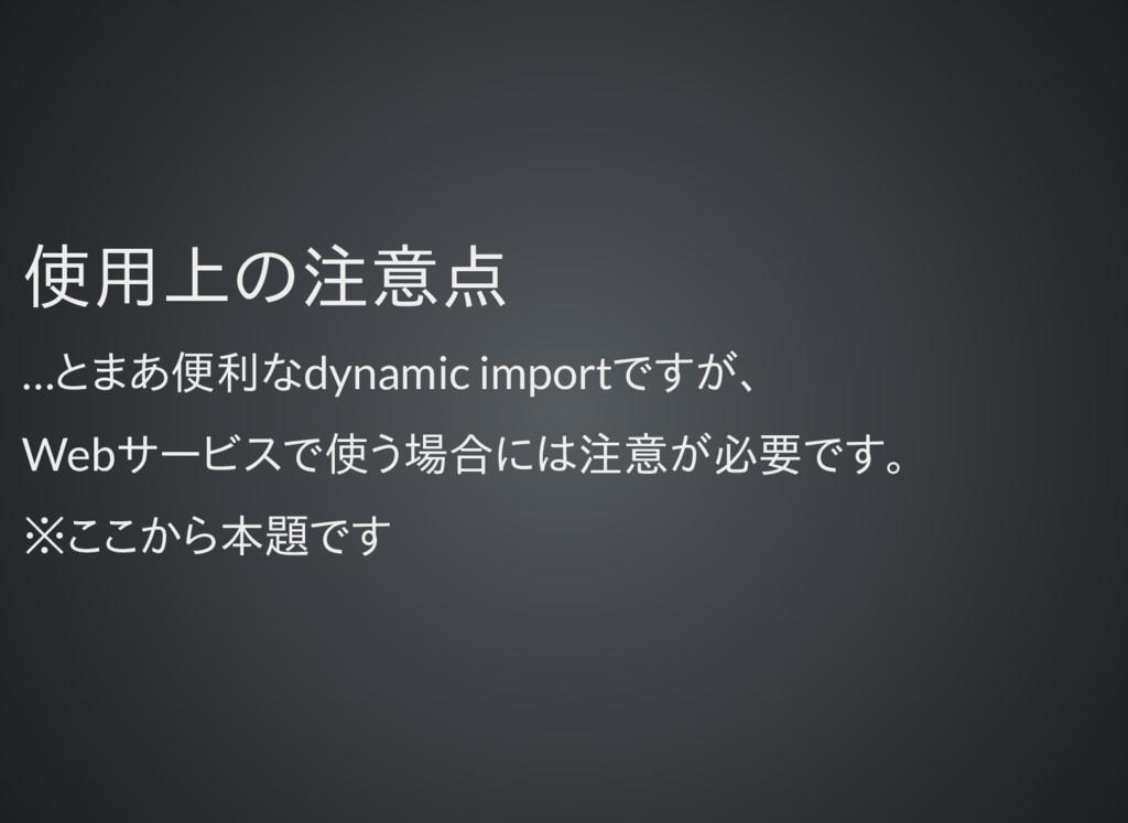 使用上の注意点 使用上の注意点 …とまあ便利なdynamic importですが、 Webサー...