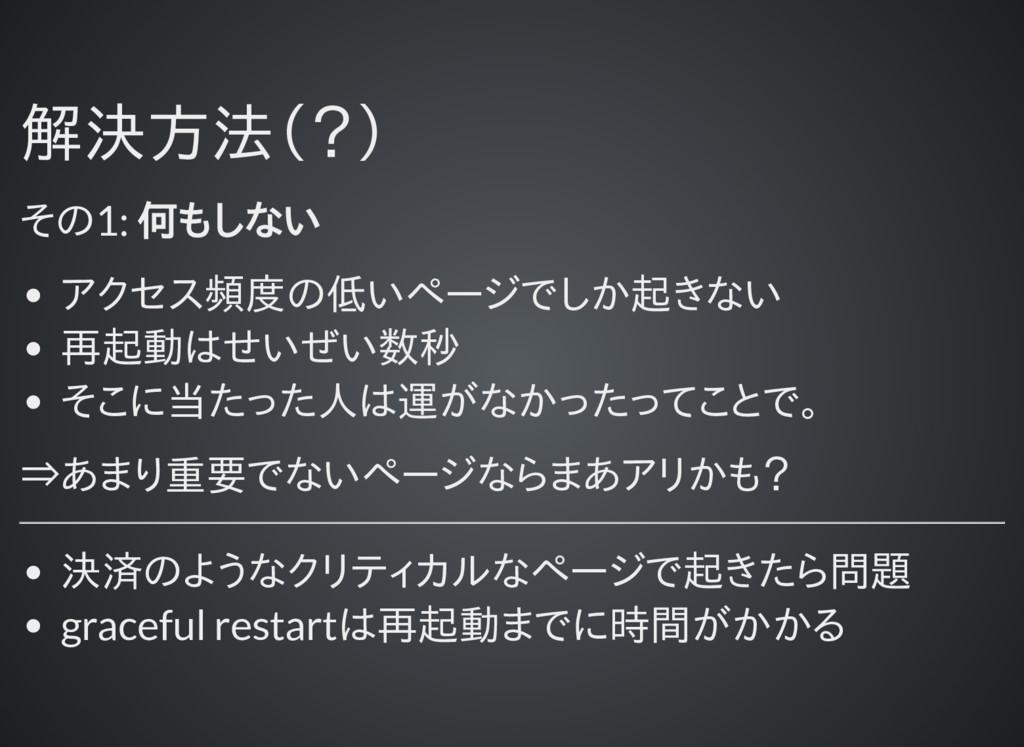 解決方法(?) 解決方法(?) その1: 何もしない アクセス頻度の低いページでしか起きない ...