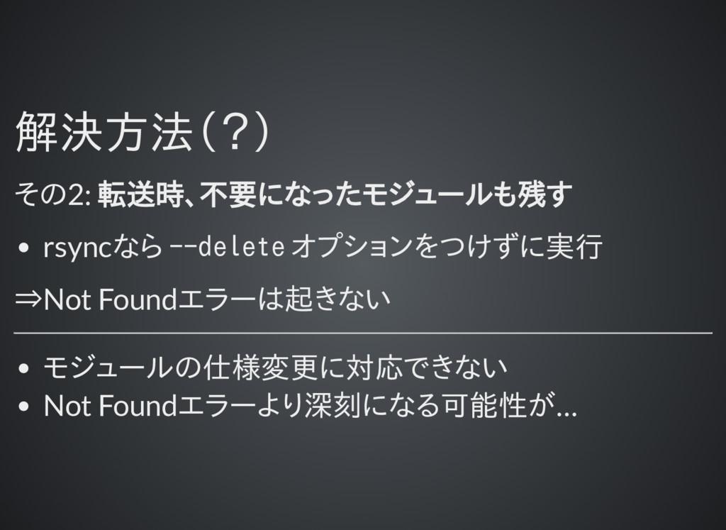 解決方法(?) 解決方法(?) その2: 転送時、不要になったモジュールも残す rsyncなら...