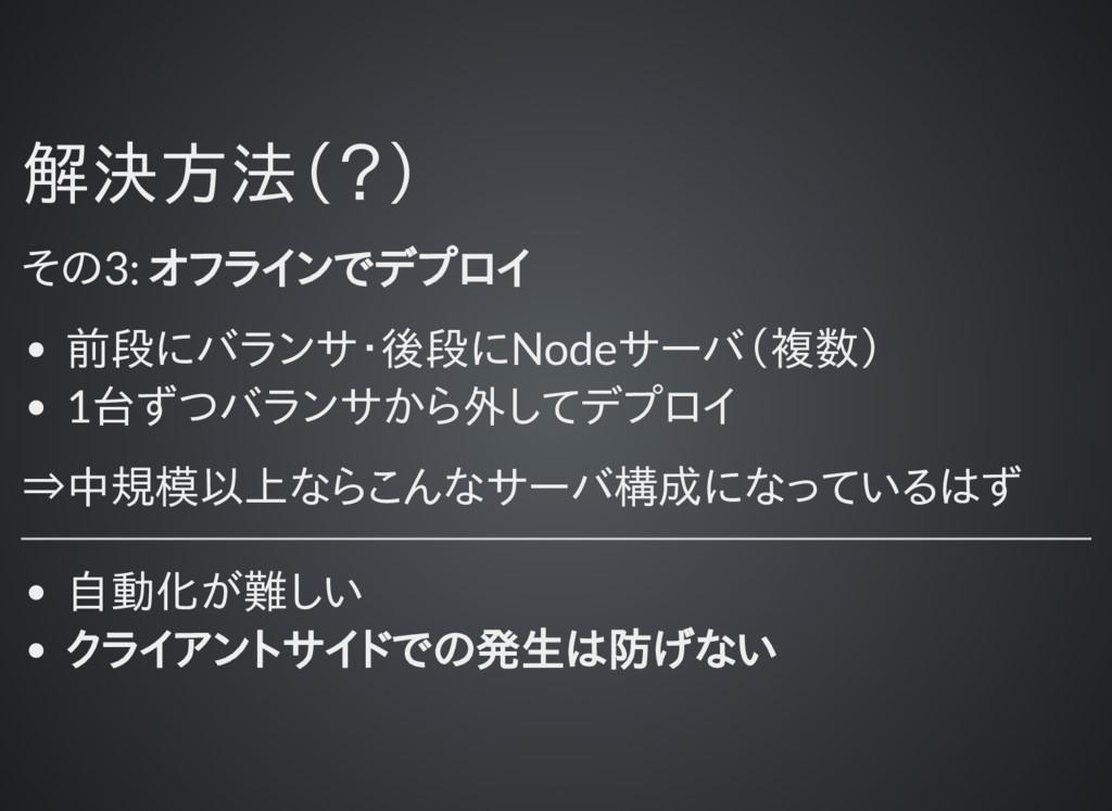 解決方法(?) 解決方法(?) その3: オフラインでデプロイ 前段にバランサ・後段にNode...