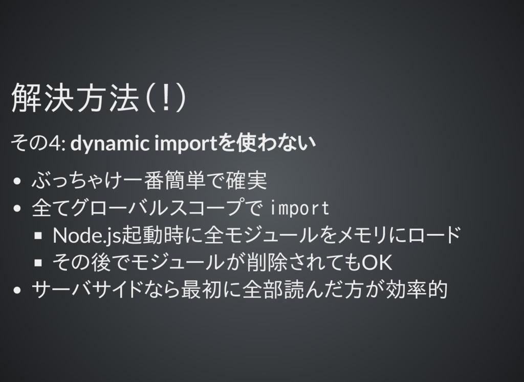解決方法(!) 解決方法(!) その4: dynamic importを使わない ぶっちゃけ一...