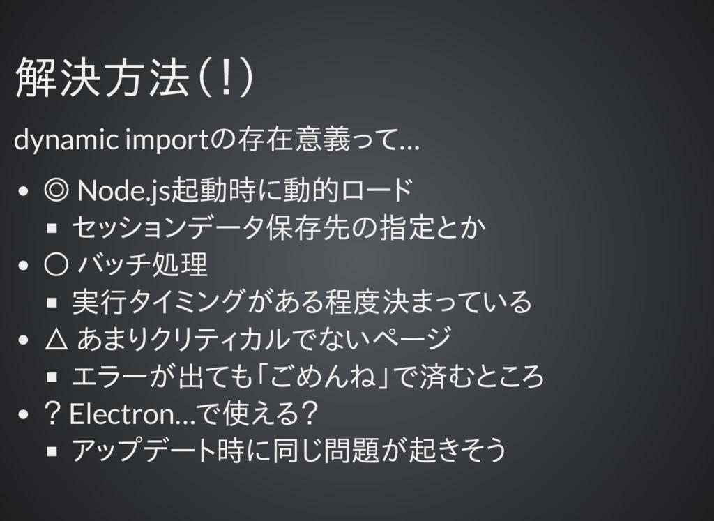 解決方法(!) 解決方法(!) dynamic importの存在意義って… ◎ Node.j...