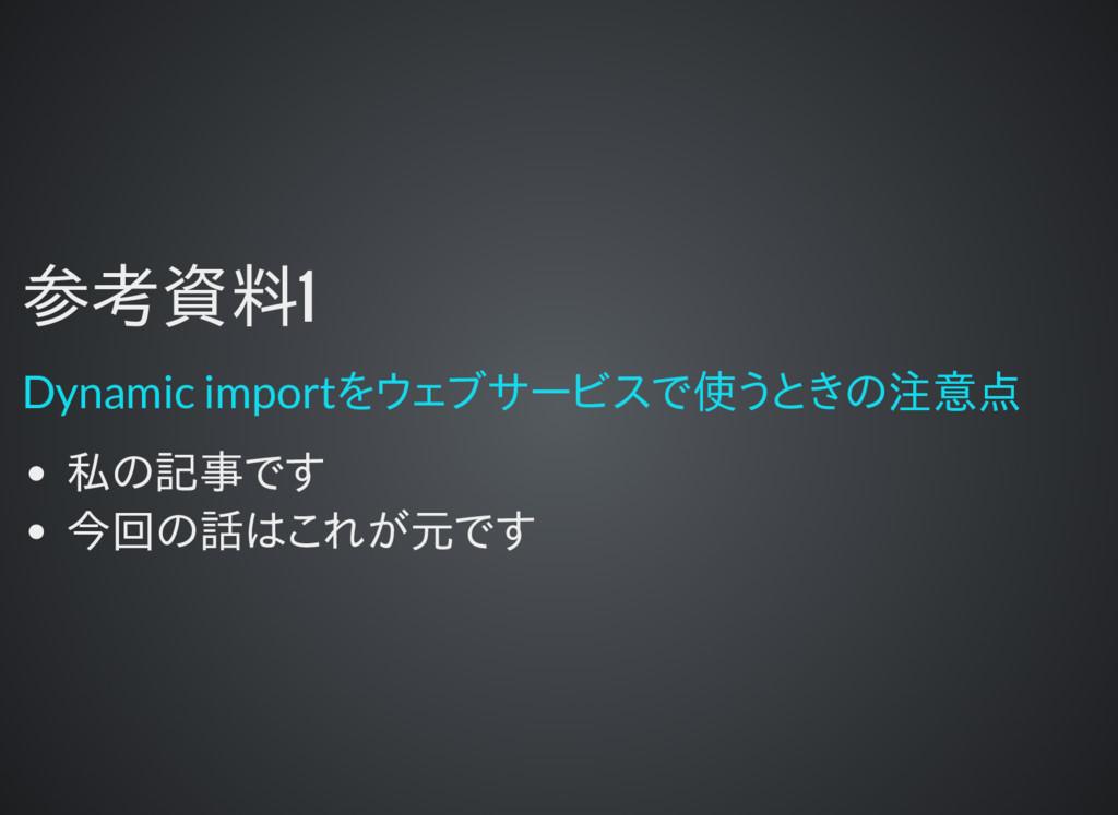 参考資料1 参考資料1 私の記事です 今回の話はこれが元です Dynamic importをウ...