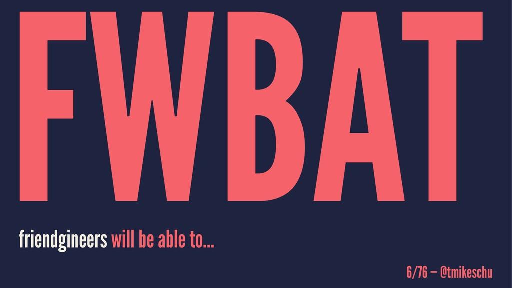 FWBAT friendgineers will be able to... 6/76 — @...
