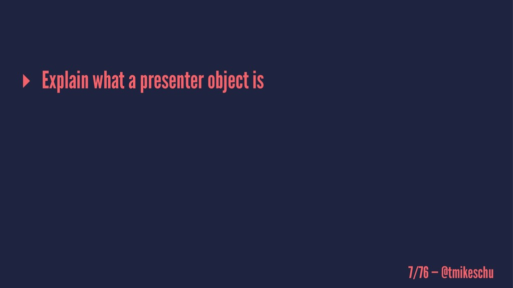 ▸ Explain what a presenter object is 7/76 — @tm...