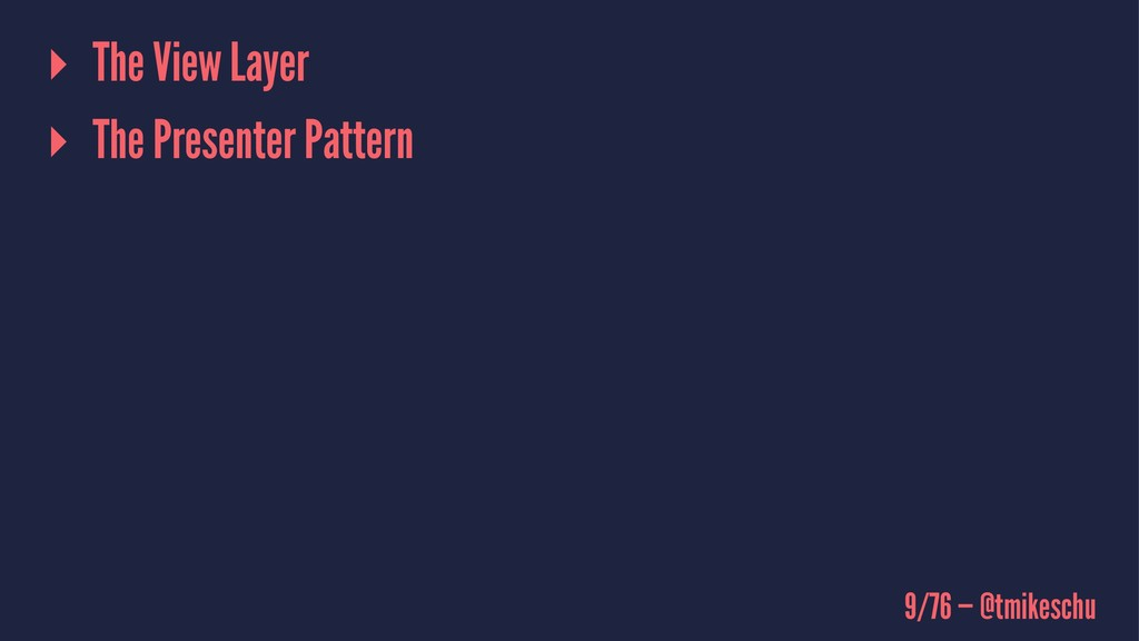 ▸ The View Layer ▸ The Presenter Pattern 9/76 —...