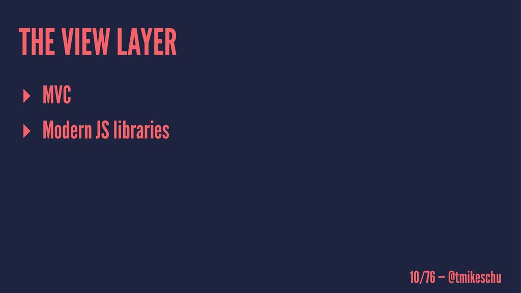 THE VIEW LAYER ▸ MVC ▸ Modern JS libraries 10/7...