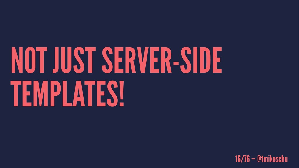 NOT JUST SERVER-SIDE TEMPLATES! 16/76 — @tmikes...