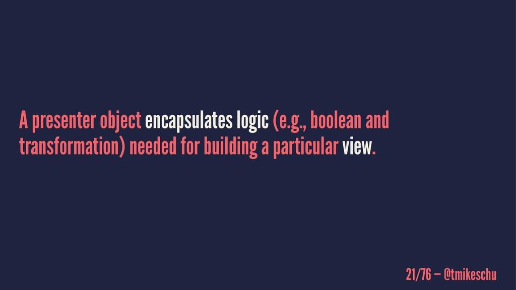 A presenter object encapsulates logic (e.g., bo...