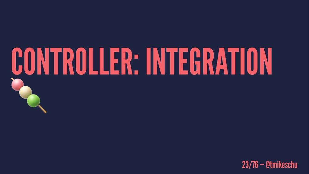 CONTROLLER: INTEGRATION ! 23/76 — @tmikeschu