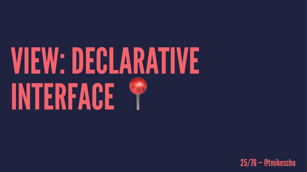 VIEW: DECLARATIVE INTERFACE ! 25/76 — @tmikeschu