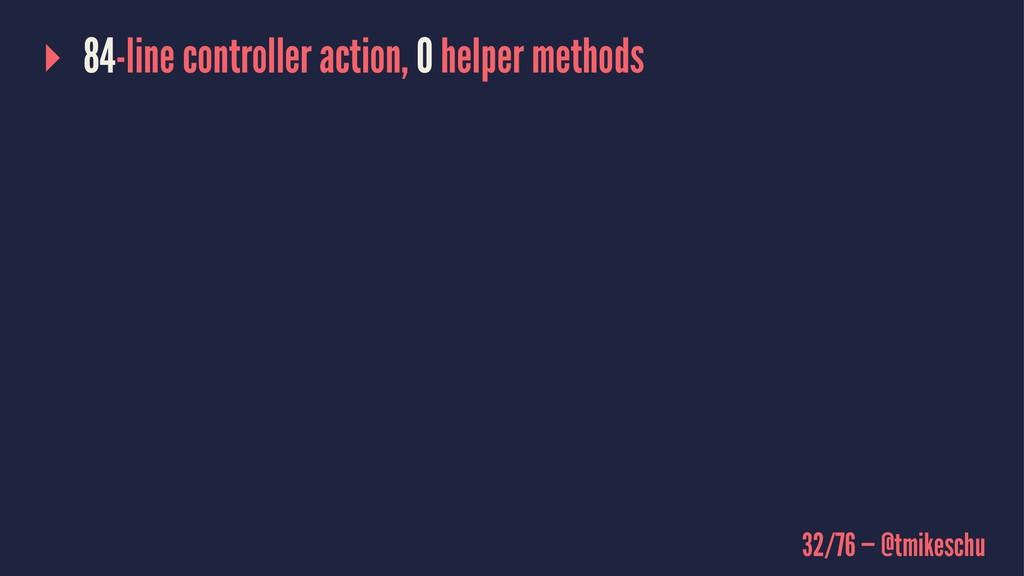 ▸ 84-line controller action, 0 helper methods 3...