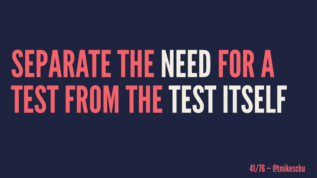 SEPARATE THE NEED FOR A TEST FROM THE TEST ITSE...