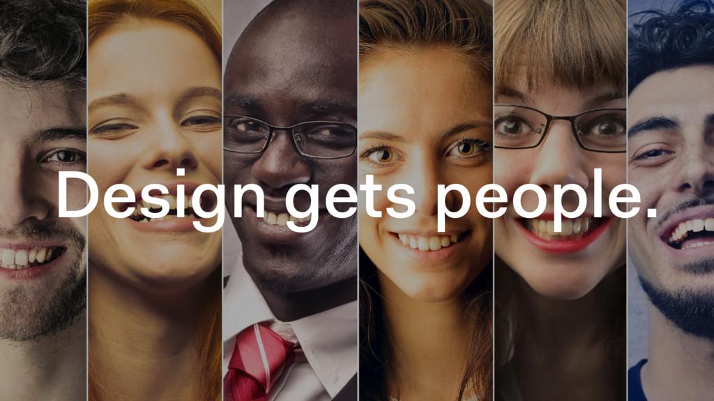Design gets people.