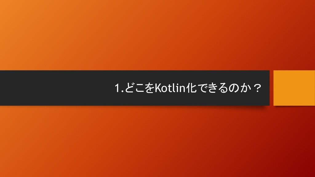 1.どこをKotlin化できるのか?