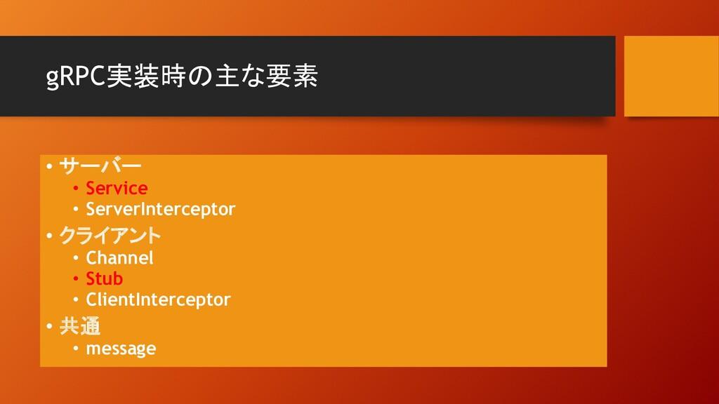 gRPC実装時の主な要素 • サーバー • Service • ServerIntercept...