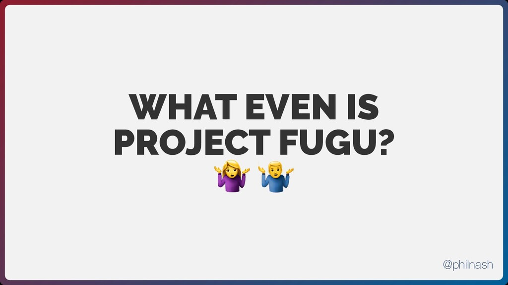 WHAT EVEN IS PROJECT FUGU?  @philnash