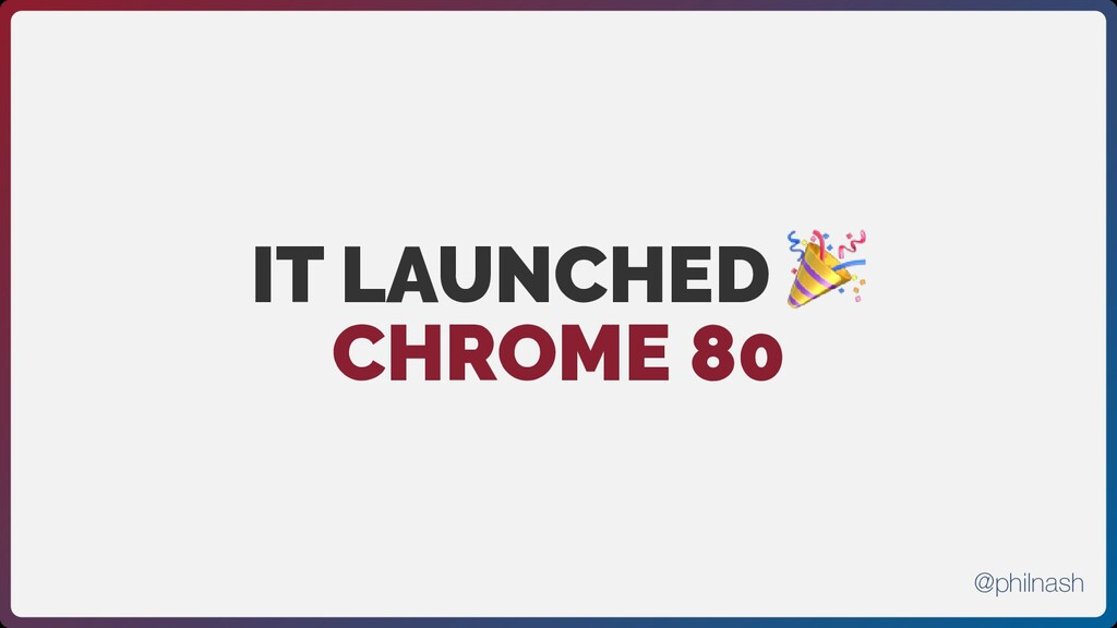 IT LAUNCHED  CHROME 80 @philnash