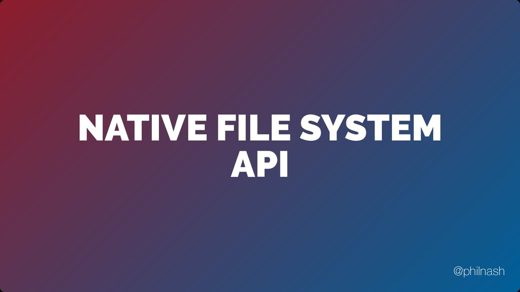 NATIVE FILE SYSTEM API @philnash