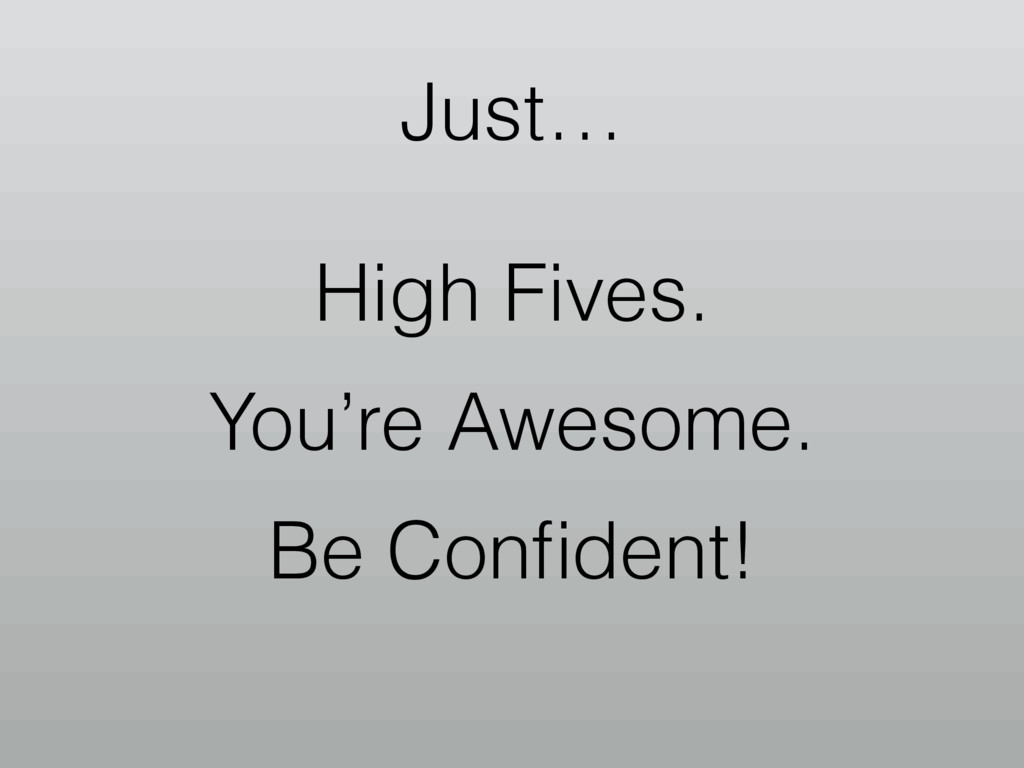 Just… High Fives. You're Awesome. Be Confident!