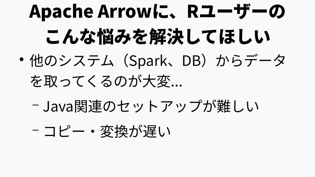 Apache Arrowに、Rユーザーの こんな悩みを解決してほしい ● 他のシステム(Spa...