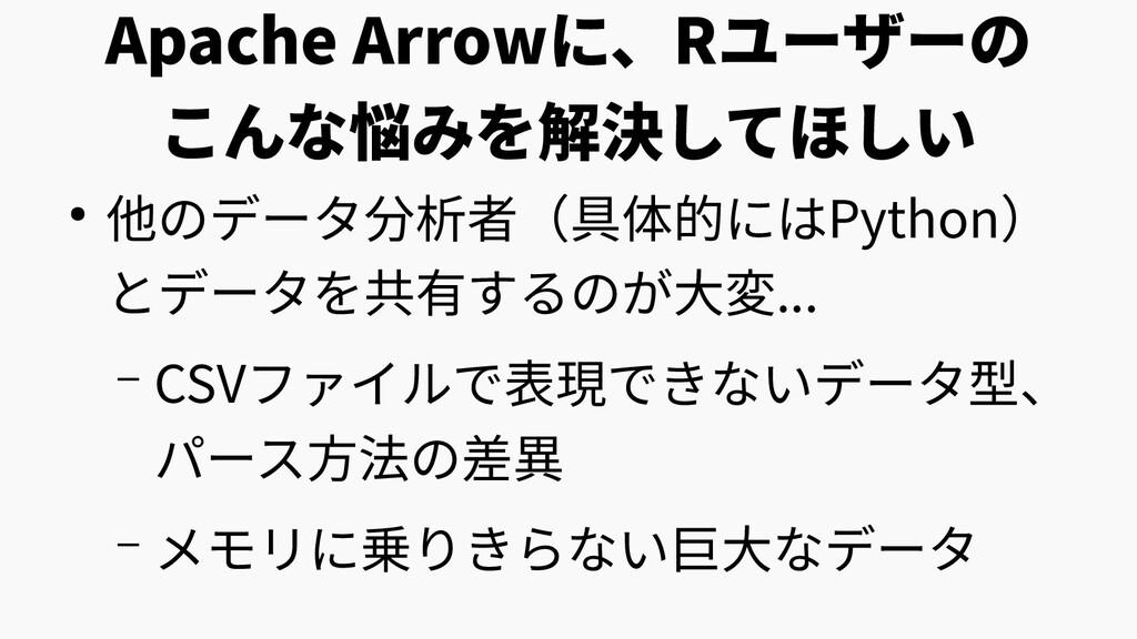 Apache Arrowに、Rユーザーの こんな悩みを解決してほしい ● 他のデータ分析者(具...