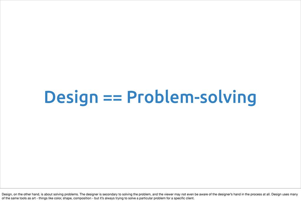 Design == Problem-solving Design, on the other ...