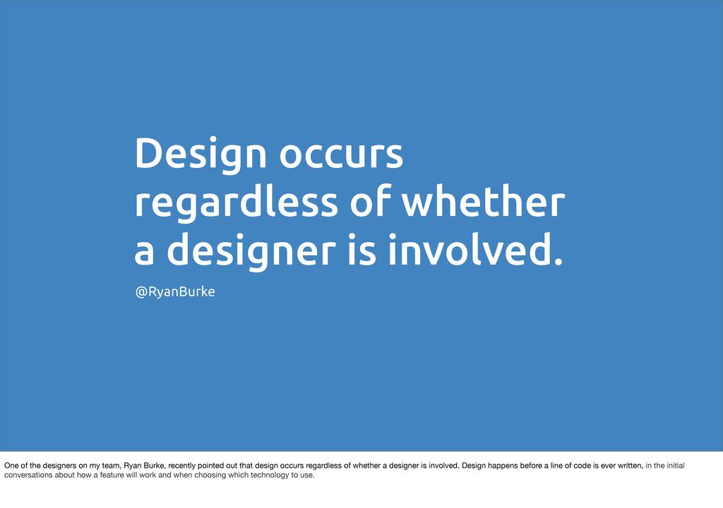 Design occurs regardless of whether a designer ...