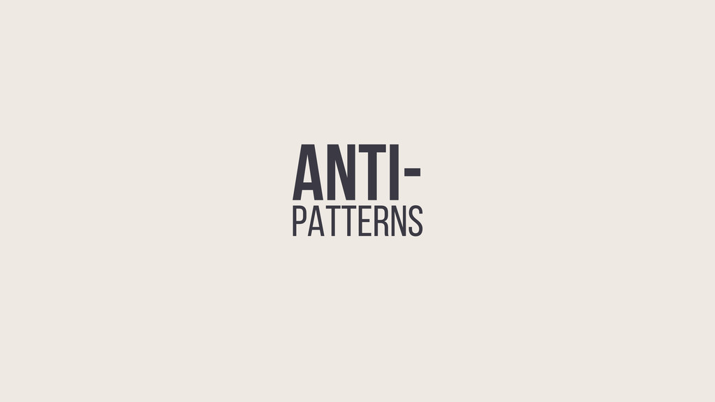 ANTI- PATTERNS