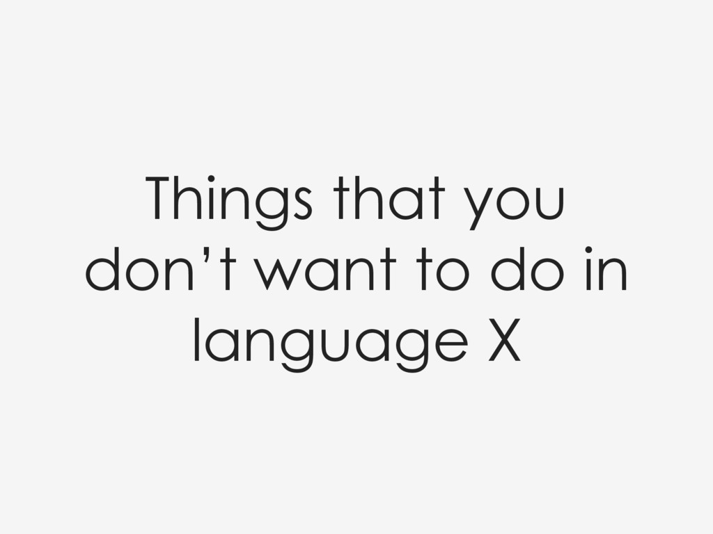Things that you don't want to do in language X