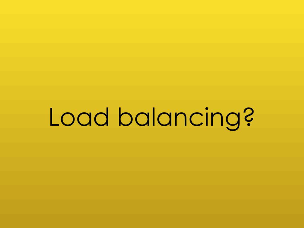 Load balancing?