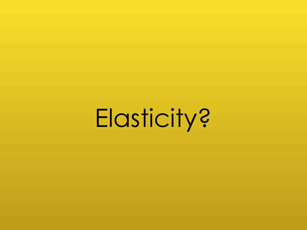 Elasticity?