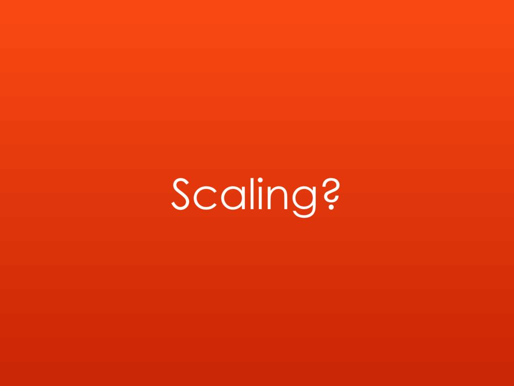 Scaling?