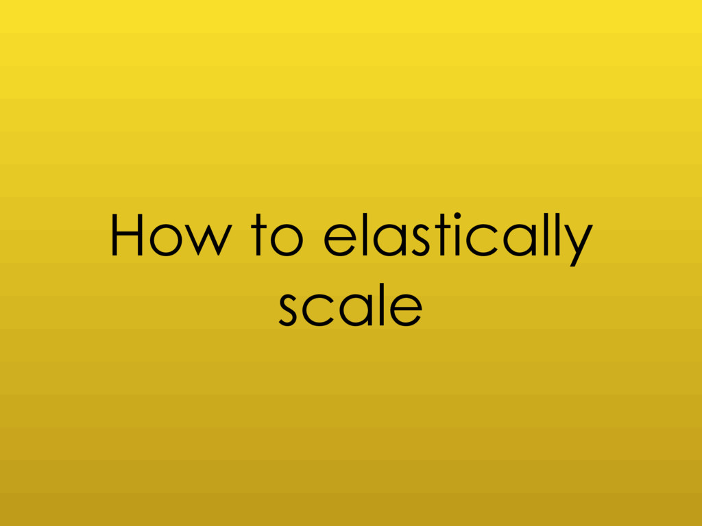 How to elastically scale