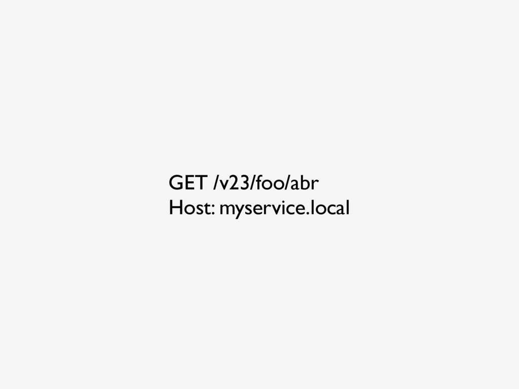 GET /v23/foo/abr Host: myservice.local