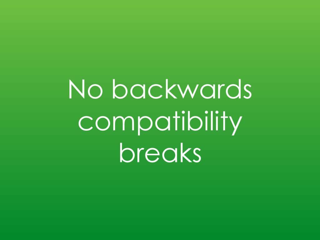 No backwards compatibility breaks