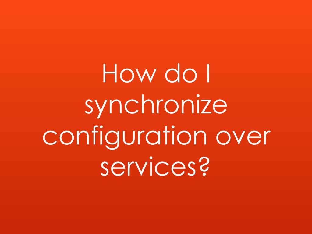 How do I synchronize configuration over service...