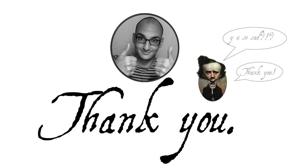 Thank you. y u so sad?!? Thank you!
