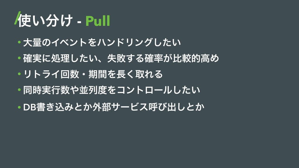 ͍͚ - Pull • େྔͷΠϕϯτΛϋϯυϦϯά͍ͨ͠ • ࣮֬ʹॲཧ͍ͨ͠ɺࣦഊ͢Δ...