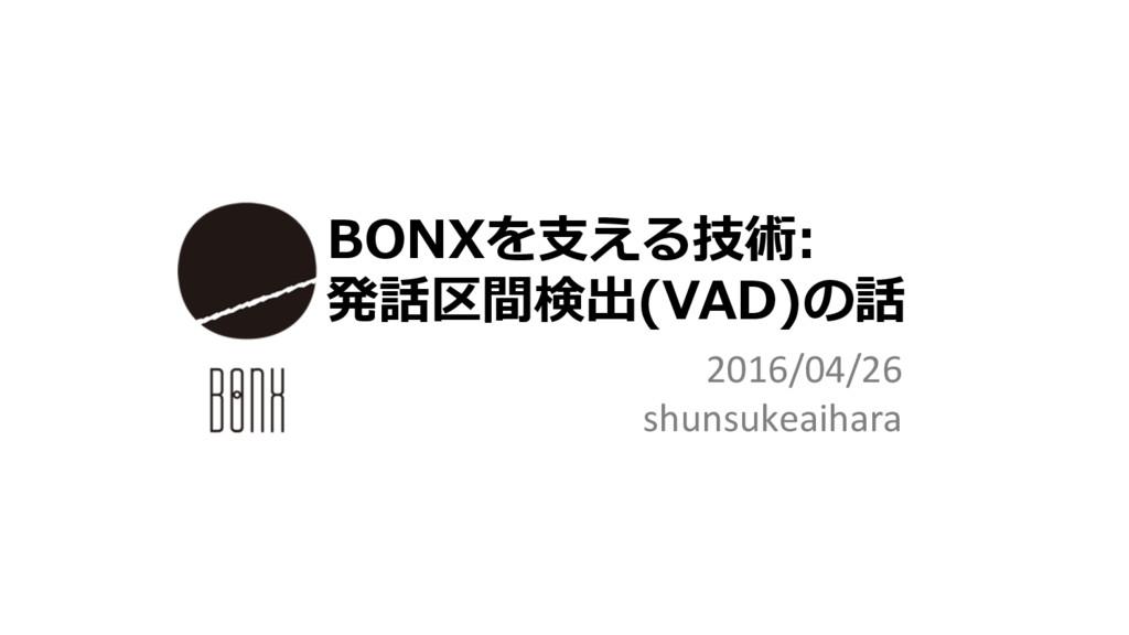 2016/04/26 shunsukeaihara BONXを⽀える技術: 発話区間検出(VA...