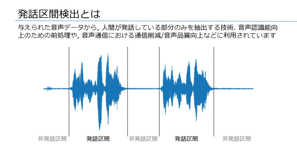 発話区間検出とは 与えられた⾳声データから, ⼈間が発話している部分のみを抽出する技術. ⾳声...