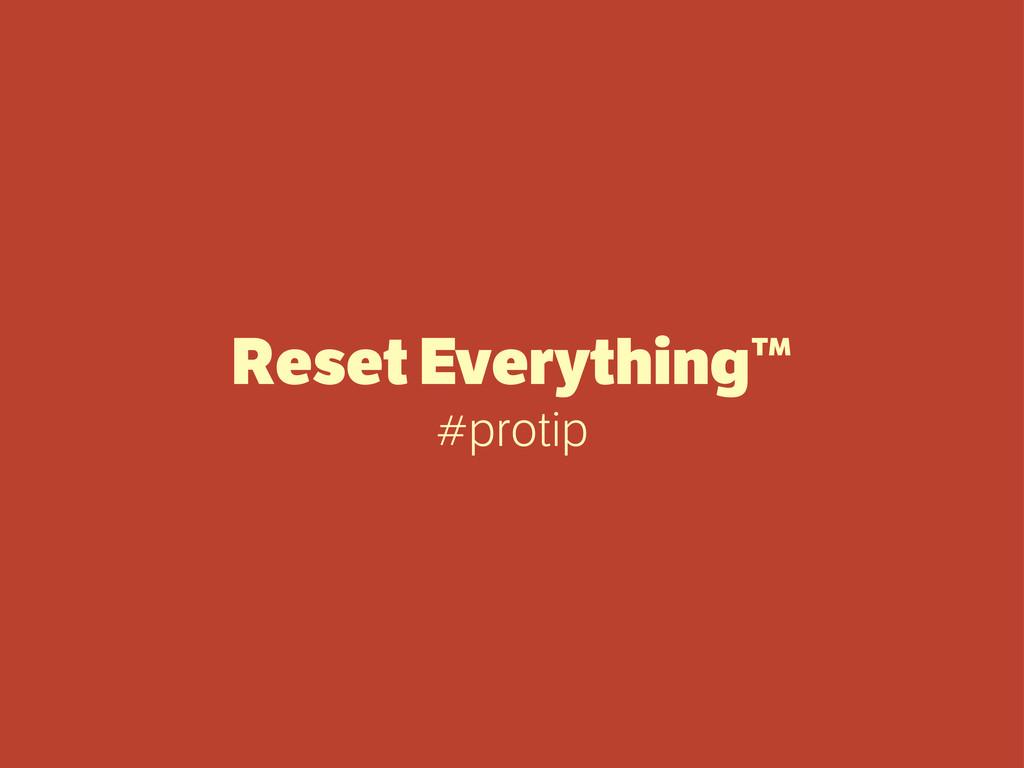 Reset Everything™ #protip