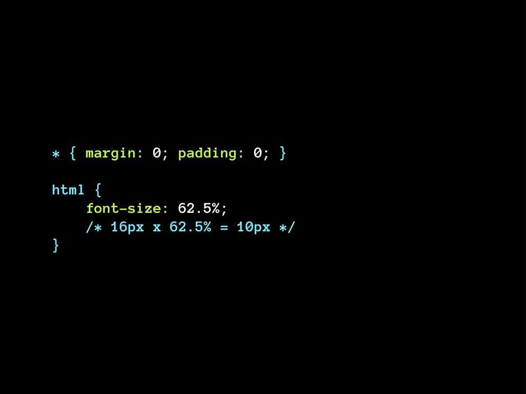 * { margin: 0; padding: 0; } html { font-size: ...