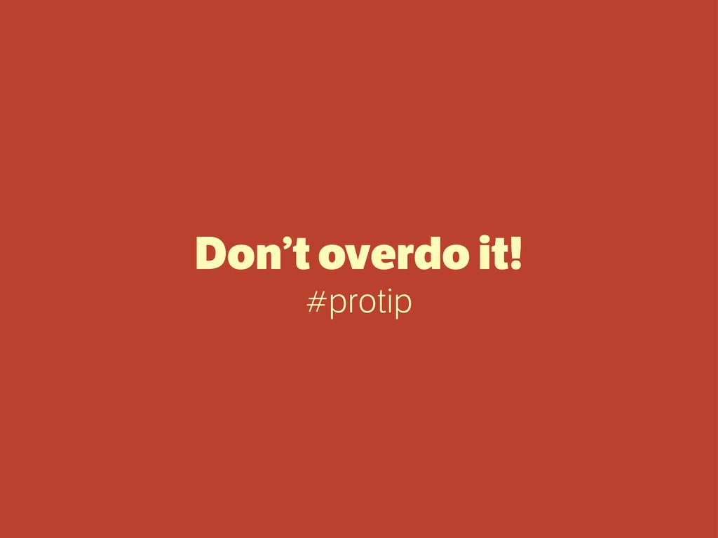 Don't overdo it! #protip