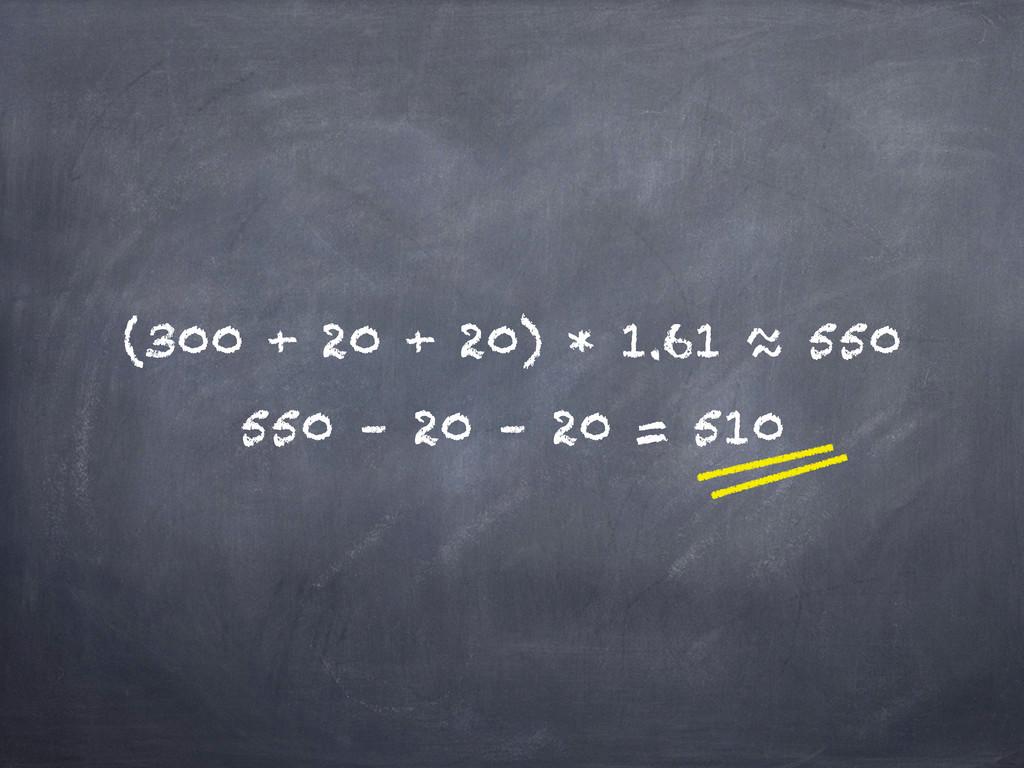 (300 + 20 + 20) * 1.61 ≈ 550 550 – 20 – 20 = 510
