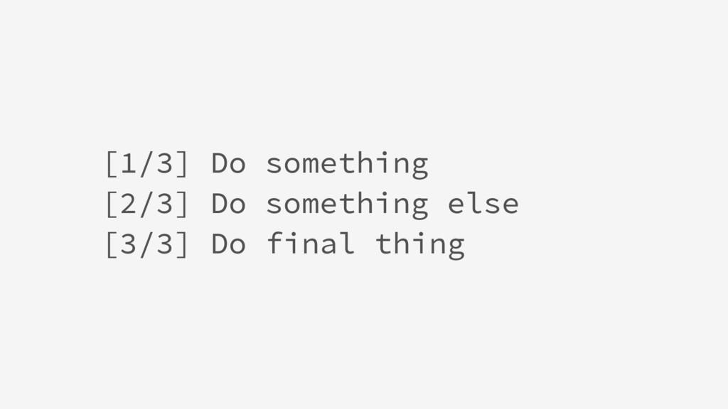 [1/3] Do something [2/3] Do something else [3/3...