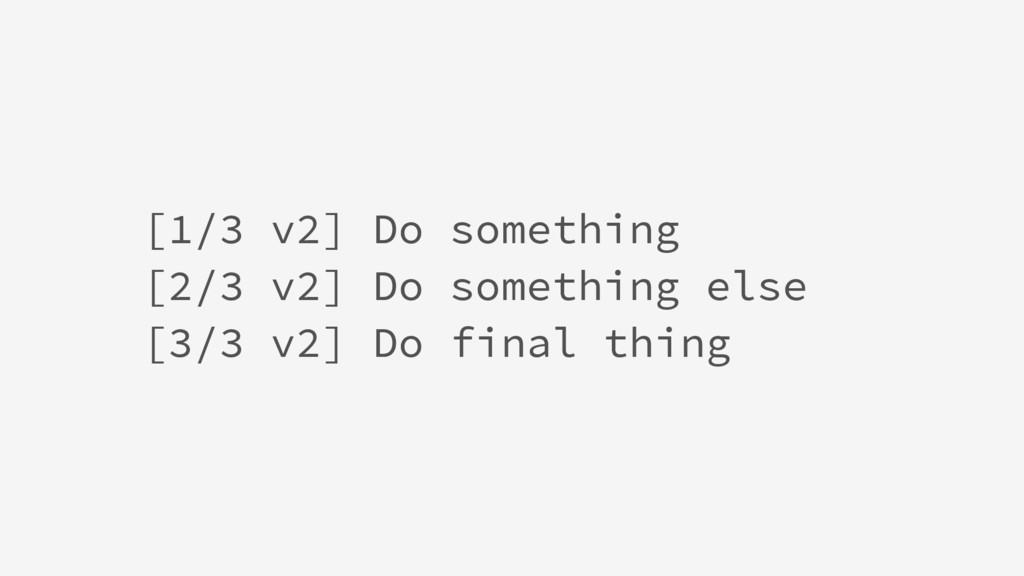 [1/3 v2] Do something [2/3 v2] Do something els...