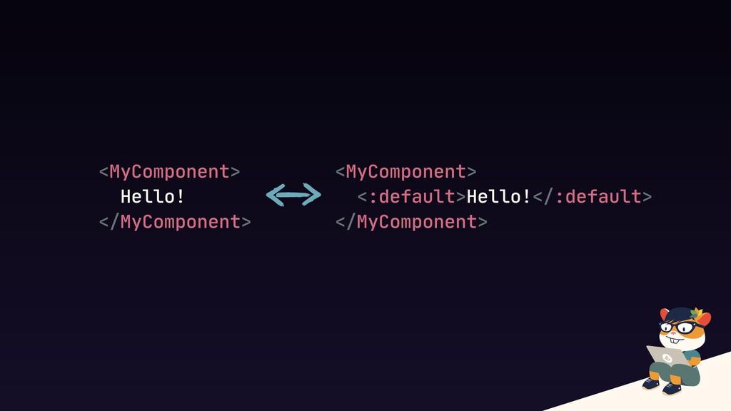 <MyComponent>  Hello!  </MyComponent> <MyCompon...