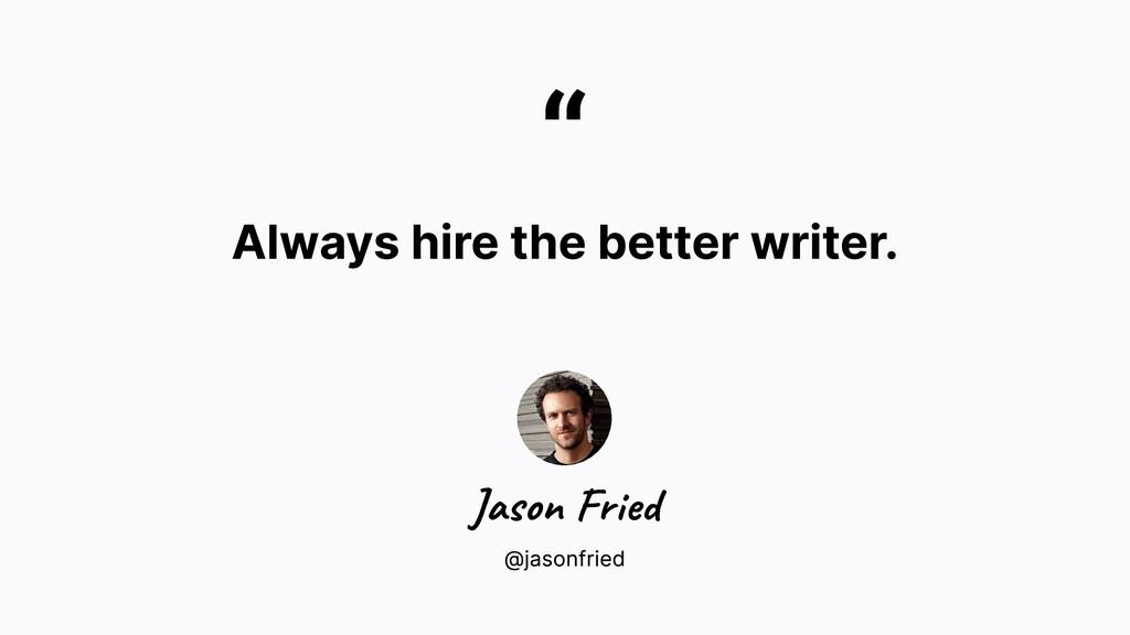 """ Always hire the better writer. @jasonfried Ja..."