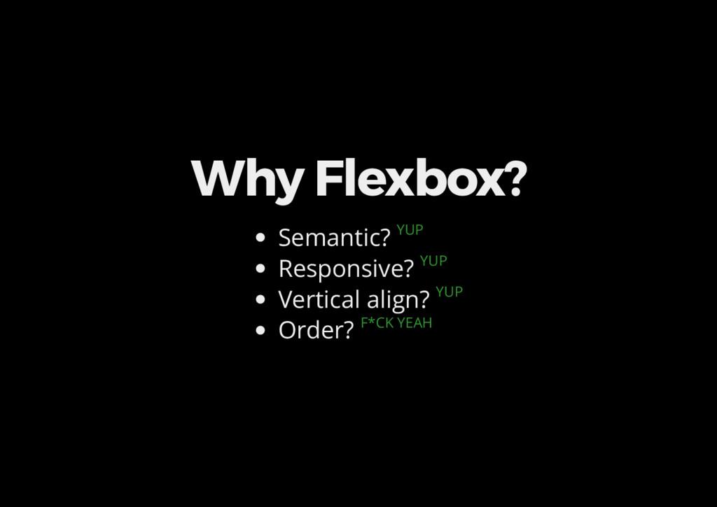 Why Flexbox? Semantic? YUP Responsive? YUP Vert...